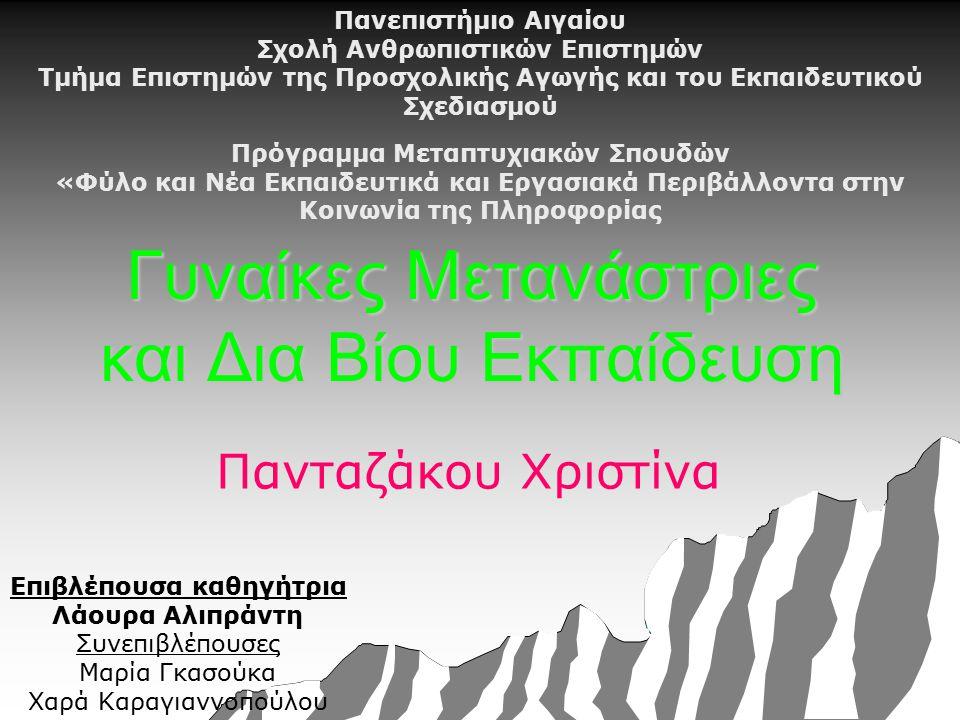 Γυναίκες Μετανάστριες και Δια Βίου Εκπαίδευση Πανταζάκου Χριστίνα Πανεπιστήμιο Αιγαίου Σχολή Ανθρωπιστικών Επιστημών Τμήμα Επιστημών της Προσχολικής Αγωγής και του Εκπαιδευτικού Σχεδιασμού Πρόγραμμα Μεταπτυχιακών Σπουδών «Φύλο και Νέα Εκπαιδευτικά και Εργασιακά Περιβάλλοντα στην Κοινωνία της Πληροφορίας Επιβλέπουσα καθηγήτρια Λάουρα Αλιπράντη Συνεπιβλέπουσες Μαρία Γκασούκα Χαρά Καραγιαννοπούλου