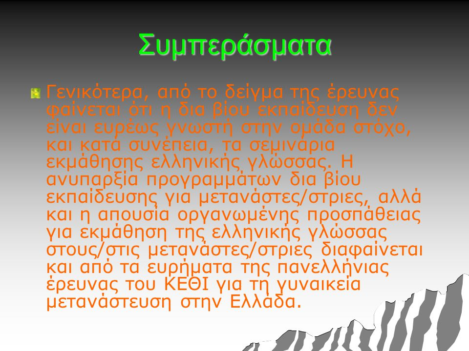 Συμπεράσματα Γενικότερα, από το δείγμα της έρευνας φαίνεται ότι η δια βίου εκπαίδευση δεν είναι ευρέως γνωστή στην ομάδα στόχο, και κατά συνέπεια, τα σεμινάρια εκμάθησης ελληνικής γλώσσας.
