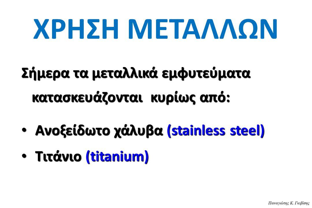 ΧΡΗΣΗ ΜΕΤΑΛΛΩΝ Σήμερα τα μεταλλικά εμφυτεύματα κατασκευάζονται κυρίως από: Ανοξείδωτο χάλυβα (stainless steel) Ανοξείδωτο χάλυβα (stainless steel) Τιτ
