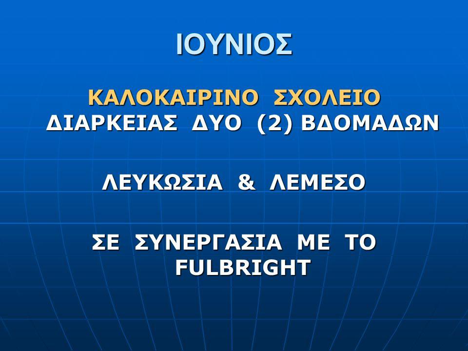 ΙΟΥΝΙΟΣ ΚΑΛΟΚΑΙΡΙΝΟ ΣΧΟΛΕΙΟ ΔΙΑΡΚΕΙΑΣ ΔΥΟ (2) ΒΔΟΜΑΔΩΝ ΛΕΥΚΩΣΙΑ & ΛΕΜΕΣΟ ΣΕ ΣΥΝΕΡΓΑΣΙΑ ΜΕ ΤΟ FULBRIGHT