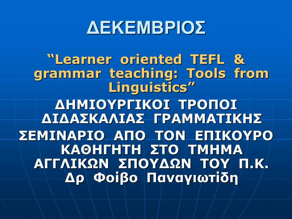 """ΔΕΚΕΜΒΡΙΟΣ """"Learner oriented TEFL & grammar teaching: Tools from Linguistics"""" ΔΗΜΙΟΥΡΓΙΚΟΙ ΤΡΟΠΟΙ ΔΙΔΑΣΚΑΛΙΑΣ ΓΡΑΜΜΑΤΙΚΗΣ ΣΕΜΙΝΑΡΙΟ ΑΠΟ ΤΟΝ ΕΠΙΚΟΥΡΟ Κ"""