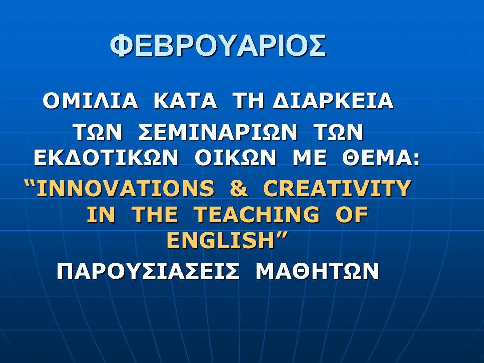"""ΦΕΒΡΟΥΑΡΙΟΣ ΟΜΙΛΙΑ ΚΑΤΑ ΤΗ ΔΙΑΡΚΕΙΑ ΤΩΝ ΣΕΜΙΝΑΡΙΩΝ ΤΩΝ ΕΚΔΟΤΙΚΩΝ ΟΙΚΩΝ ΜΕ ΘΕΜΑ: """"INNOVATIONS & CREATIVITY IN THE TEACHING OF ENGLISH"""" ΠΑΡΟΥΣΙΑΣΕΙΣ ΜΑΘ"""