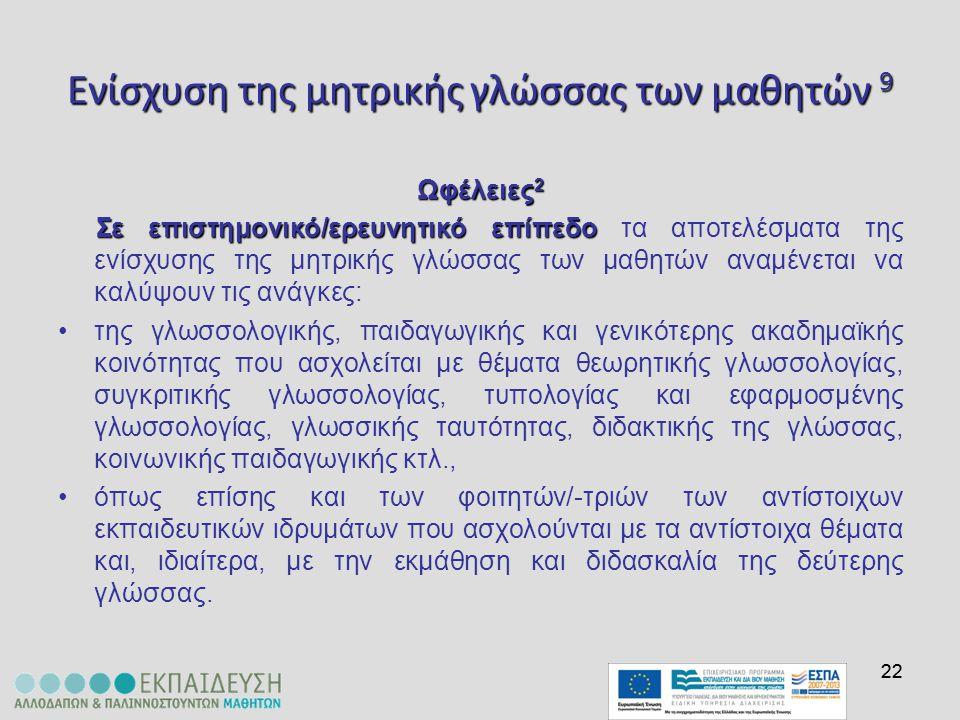22 Ενίσχυση της μητρικής γλώσσας των μαθητών 9 Ωφέλειες 2 Σε επιστημονικό/ερευνητικό επίπεδο Σε επιστημονικό/ερευνητικό επίπεδο τα αποτελέσματα της εν