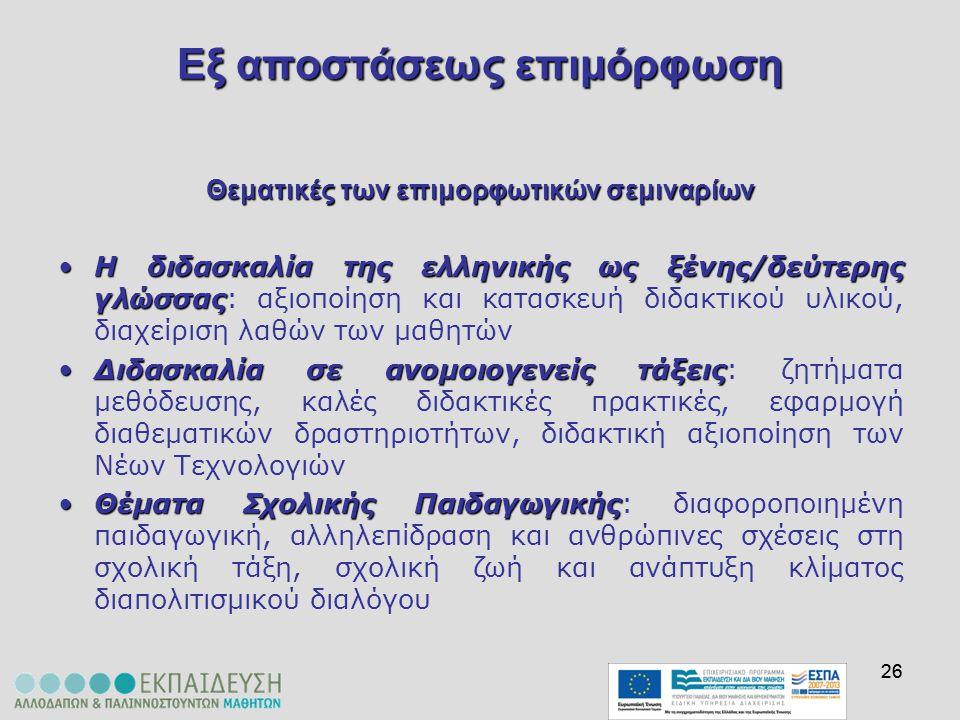 26 Εξαποστάσεωςεπιμόρφωση Εξ αποστάσεως επιμόρφωση Θεματικές των επιμορφωτικών σεμιναρίων Η διδασκαλία της ελληνικής ως ξένης/δεύτερης γλώσσαςΗ διδασκ