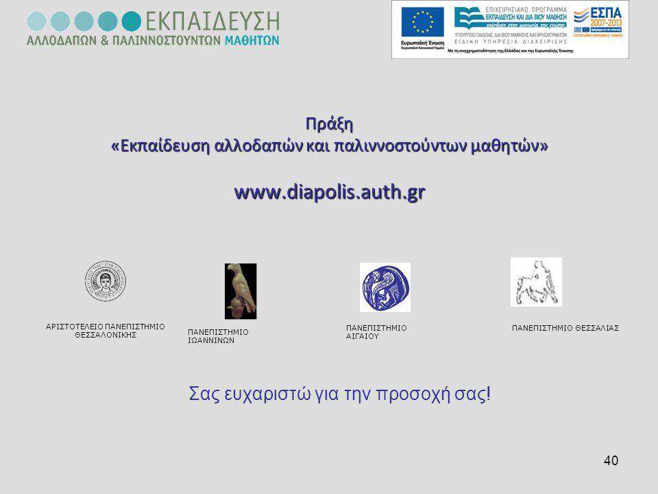 40 Πράξη «Εκπαίδευση αλλοδαπών και παλιννοστούντων μαθητών» www.diapolis.auth.gr Σας ευχαριστώ για την προσοχή σας! ΠΑΝΕΠΙΣΤΗΜΙΟ ΘΕΣΣΑΛΙΑΣΠΑΝΕΠΙΣΤΗΜΙΟ
