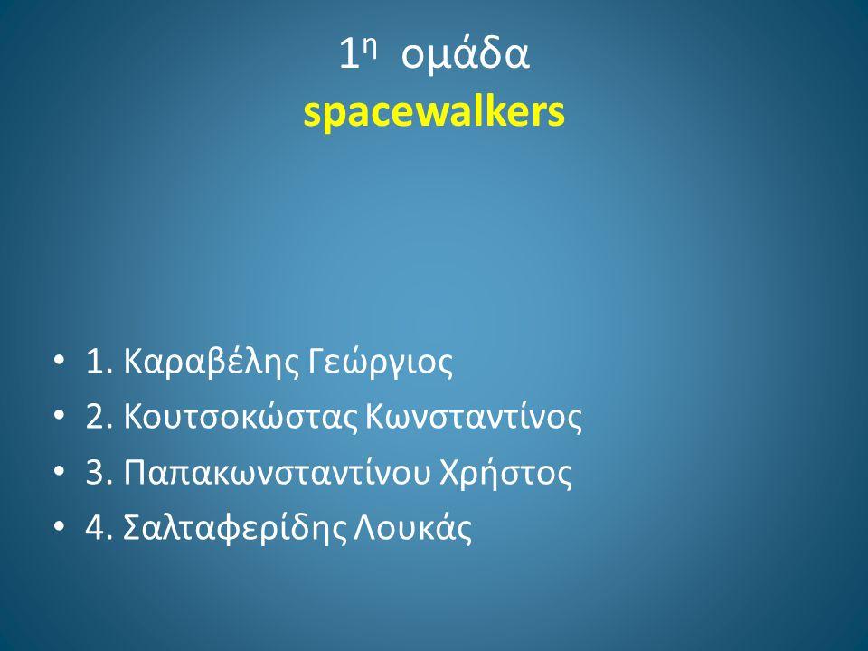 1 η ομάδα spacewalkers 1. Kαραβέλης Γεώργιος 2. Κουτσοκώστας Κωνσταντίνος 3. Παπακωνσταντίνου Χρήστος 4. Σαλταφερίδης Λουκάς