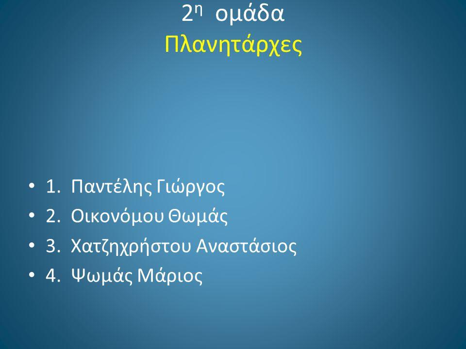 2 η ομάδα Πλανητάρχες 1. Παντέλης Γιώργος 2. Οικονόμου Θωμάς 3. Χατζηχρήστου Αναστάσιος 4. Ψωμάς Μάριος