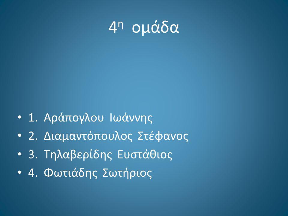 4 η ομάδα 1. Αράπογλου Ιωάννης 2. Διαμαντόπουλος Στέφανος 3. Τηλαβερίδης Ευστάθιος 4. Φωτιάδης Σωτήριος