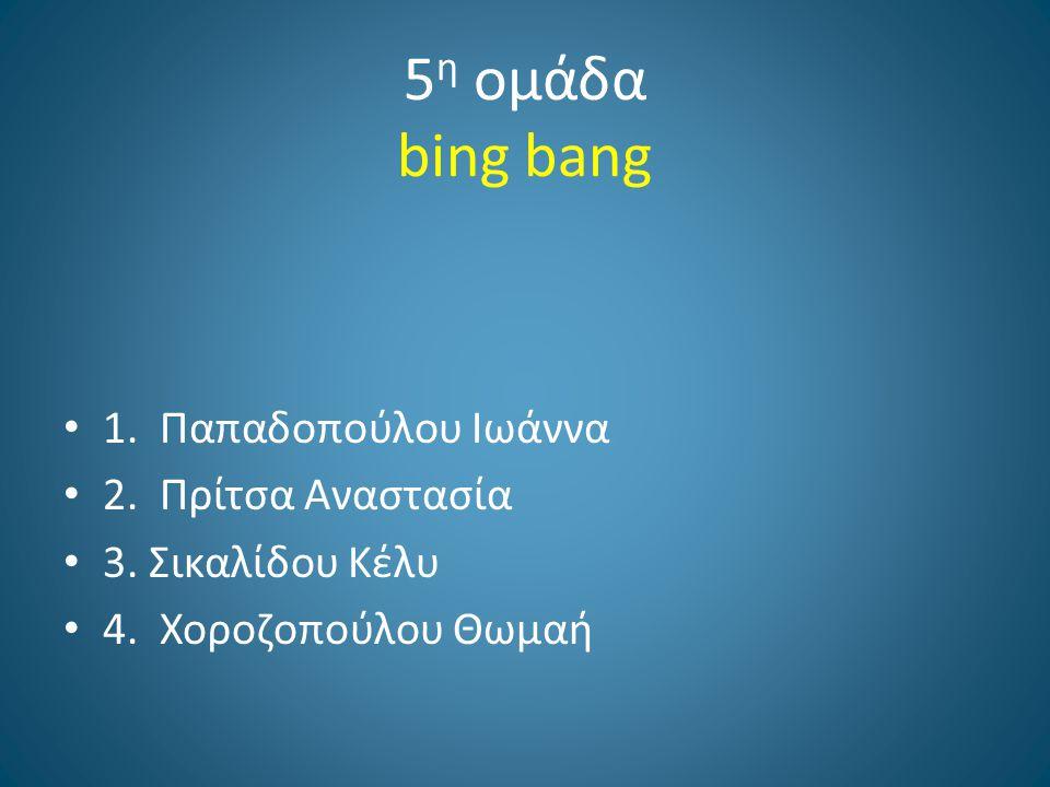 5 η ομάδα bing bang 1. Παπαδοπούλου Ιωάννα 2. Πρίτσα Αναστασία 3. Σικαλίδου Κέλυ 4. Χοροζοπούλου Θωμαή