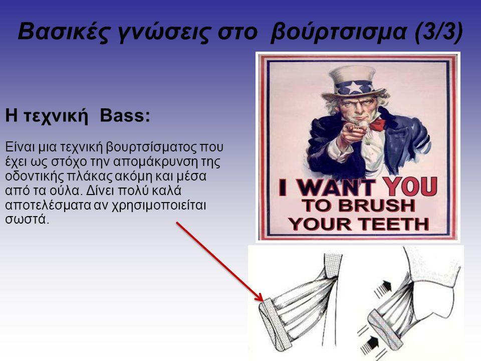 Βασικές γνώσεις στο βούρτσισμα (3/3) Η τεχνική Bass: Είναι μια τεχνική βουρτσίσματος που έχει ως στόχο την απομάκρυνση της οδοντικής πλάκας ακόμη και