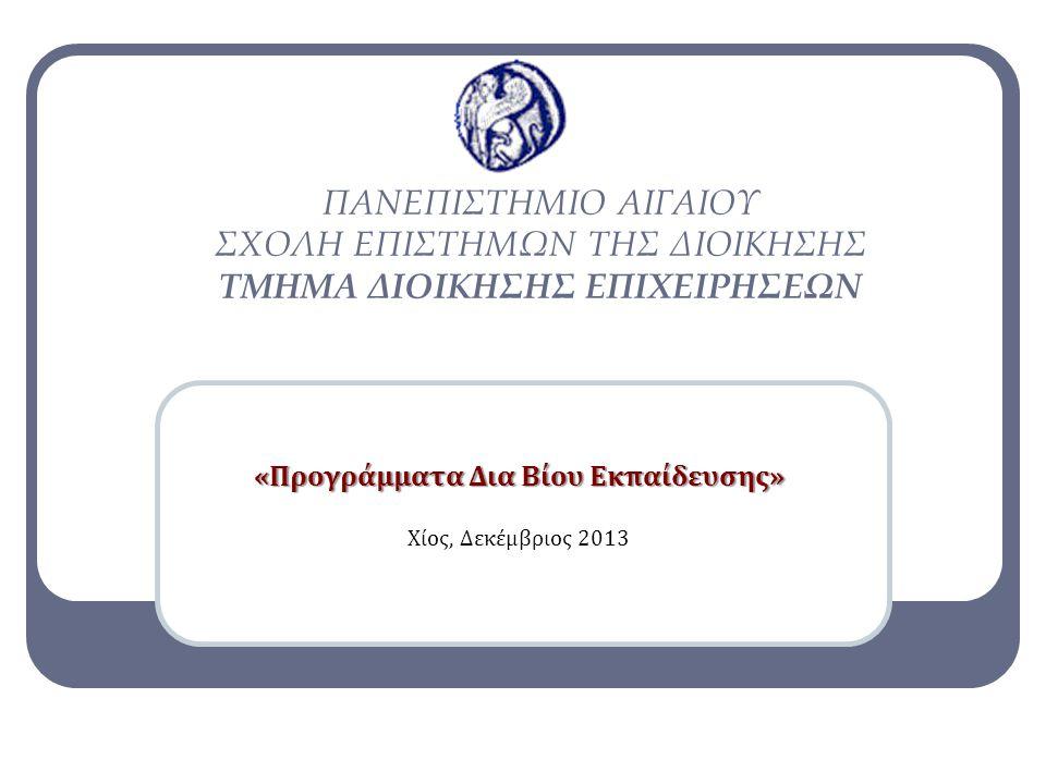 «Προγράμματα Δια Βίου Εκπαίδευσης» Χίος, Δεκέμβριος 2013 ΠΑΝΕΠΙΣΤΗΜΙΟ ΑΙΓΑΙΟΥ ΣΧΟΛΗ ΕΠΙΣΤΗΜΩΝ ΤΗΣ ΔΙΟΙΚΗΣΗΣ ΤΜΗΜΑ ΔΙΟΙΚΗΣΗΣ ΕΠΙΧΕΙΡΗΣΕΩΝ