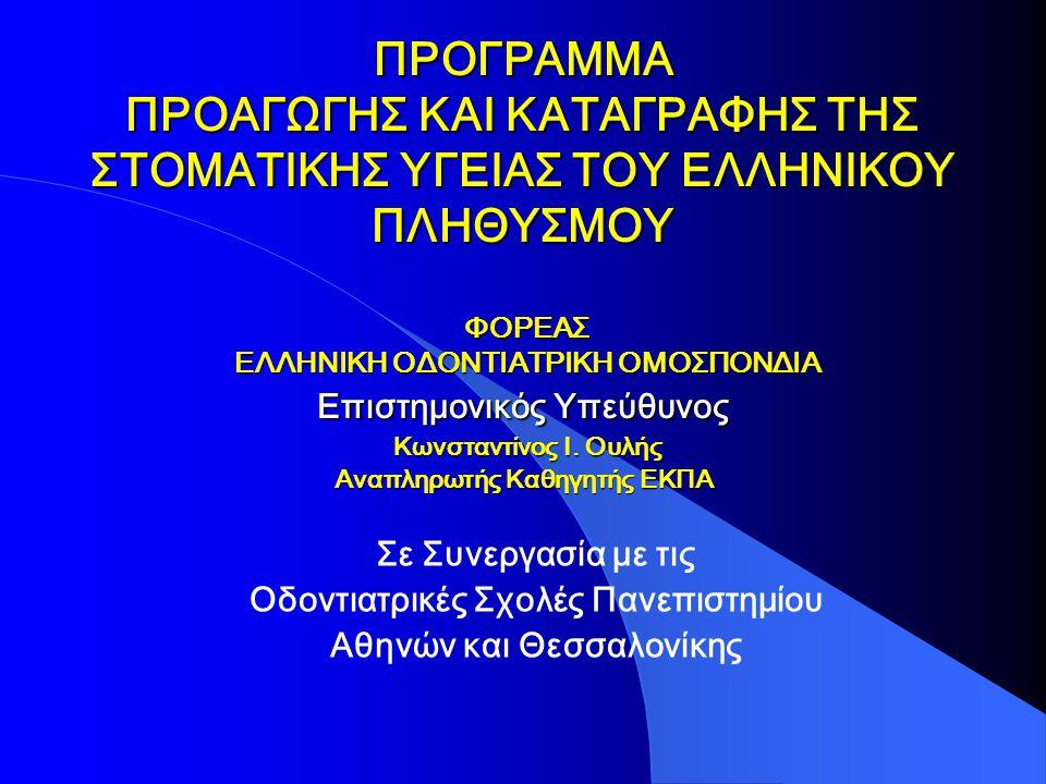 ΠΡΟΓΡΑΜΜΑ ΠΡΟΑΓΩΓΗΣ ΚΑΙ ΚΑΤΑΓΡΑΦΗΣ ΤΗΣ ΣΤΟΜΑΤΙΚΗΣ ΥΓΕΙΑΣ ΤΟΥ ΕΛΛΗΝΙΚΟΥ ΠΛΗΘΥΣΜΟΥ ΦΟΡΕΑΣ ΕΛΛΗΝΙΚΗ ΟΔΟΝΤΙΑΤΡΙΚΗ ΟΜΟΣΠΟΝΔΙΑ Επιστημονικός Υπεύθυνος Κωνσταντίνος Ι.