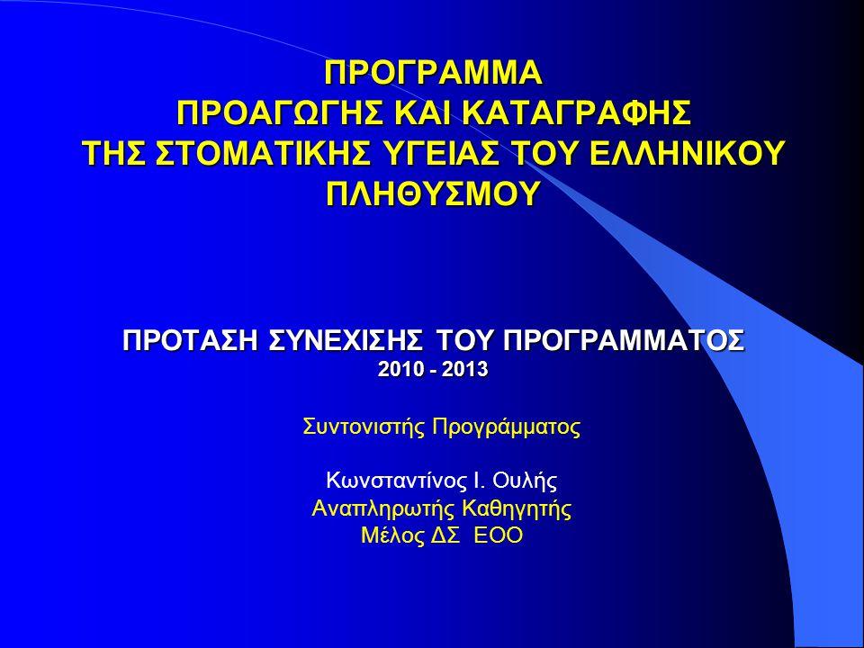 ΠΡΟΓΡΑΜΜΑ ΠΡΟΑΓΩΓΗΣ ΚΑΙ ΚΑΤΑΓΡΑΦΗΣ ΤΗΣ ΣΤΟΜΑΤΙΚΗΣ ΥΓΕΙΑΣ ΤΟΥ ΕΛΛΗΝΙΚΟΥ ΠΛΗΘΥΣΜΟΥ ΠΡΟΤΑΣΗ ΣΥΝΕΧΙΣΗΣ ΤΟΥ ΠΡΟΓΡΑΜΜΑΤΟΣ 2010 - 2013 Συντονιστής Προγράμματος Κωνσταντίνος Ι.