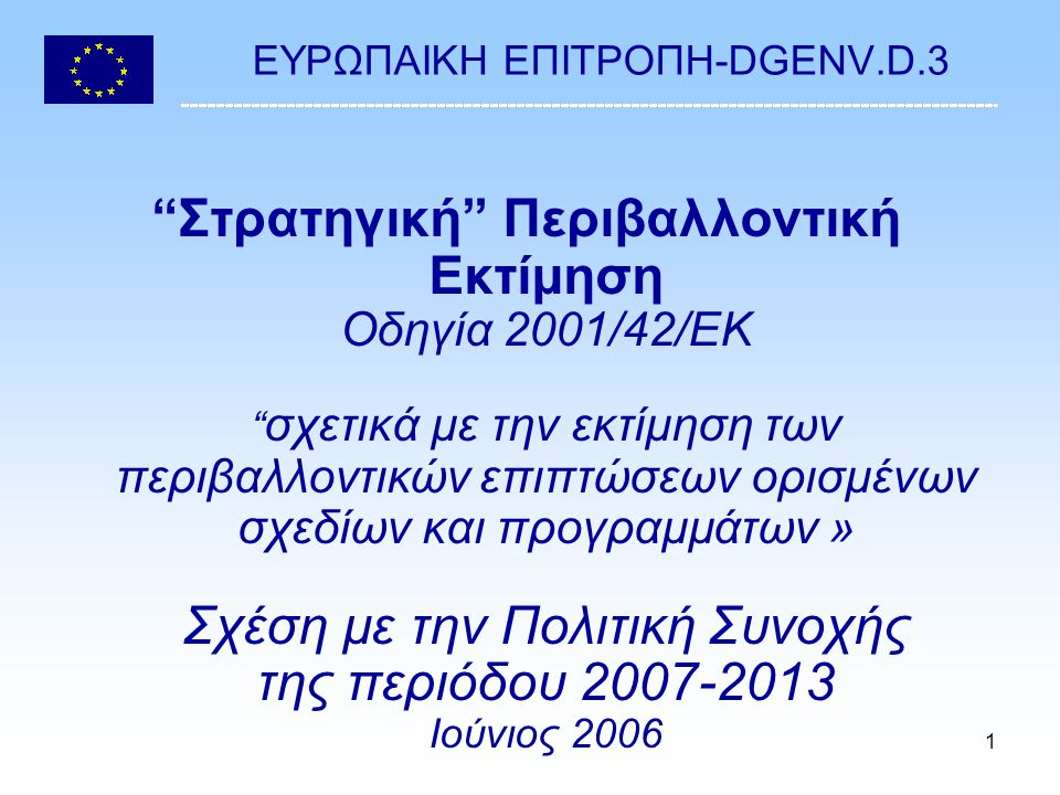1 EΥΡΩΠΑΙΚΗ ΕΠΙΤΡΟΠΗ-DGENV.D.3 Στρατηγική Περιβαλλοντική Εκτίμηση Οδηγία 2001/42/EΚ σχετικά με την εκτίμηση των περιβαλλοντικών επιπτώσεων ορισμένων σχεδίων και προγραμμάτων » Σχέση με την Πολιτική Συνοχής της περιόδου 2007-2013 Ιούνιος 2006