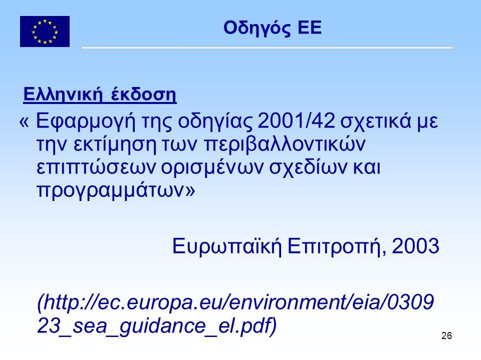 26 Οδηγός ΕΕ Ελληνική έκδοση « Εφαρμογή της οδηγίας 2001/42 σχετικά με την εκτίμηση των περιβαλλοντικών επιπτώσεων ορισμένων σχεδίων και προγραμμάτων» Ευρωπαϊκή Επιτροπή, 2003 (http://ec.europa.eu/environment/eia/0309 23_sea_guidance_el.pdf)