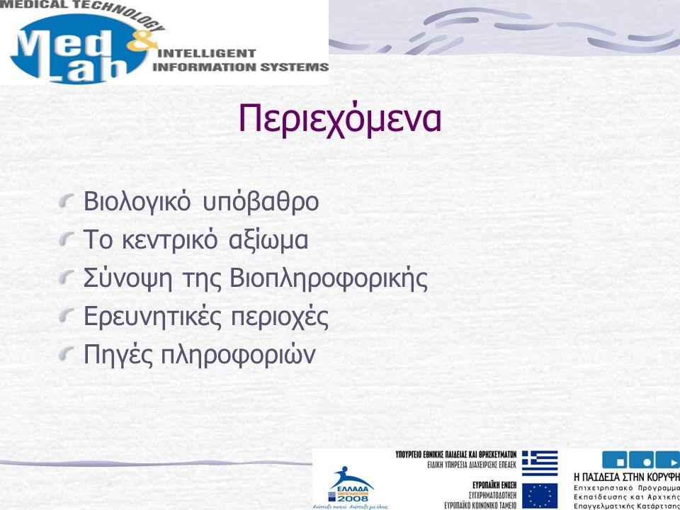 Περιεχόμενα Βιολογικό υπόβαθρο Το κεντρικό αξίωμα Σύνοψη της Βιοπληροφορικής Ερευνητικές περιοχές Πηγές πληροφοριών