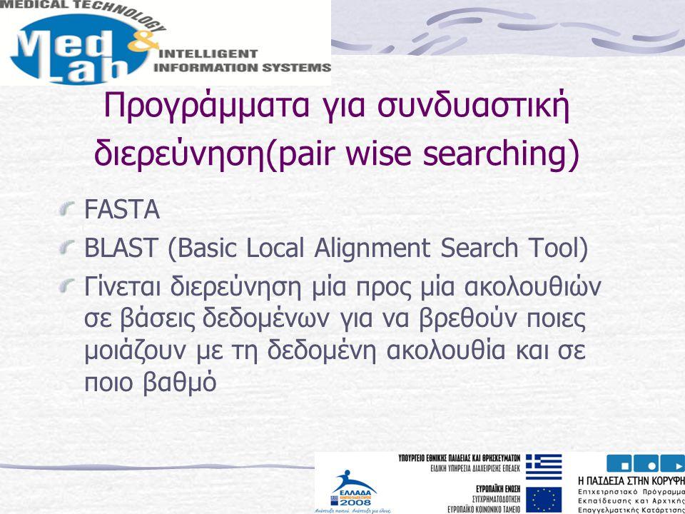 Προγράμματα για συνδυαστική διερεύνηση(pair wise searching) FASTA BLAST (Basic Local Alignment Search Tool) Γίνεται διερεύνηση μία προς μία ακολουθιών