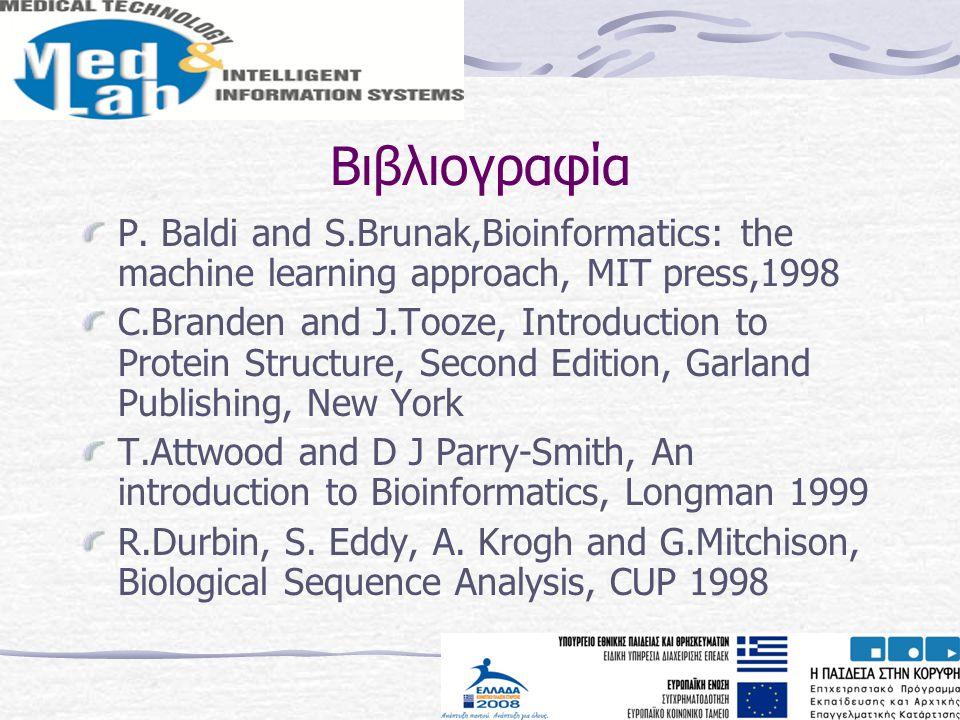 Βιβλιογραφία P. Baldi and S.Brunak,Bioinformatics: the machine learning approach, MIT press,1998 C.Branden and J.Tooze, Introduction to Protein Struct