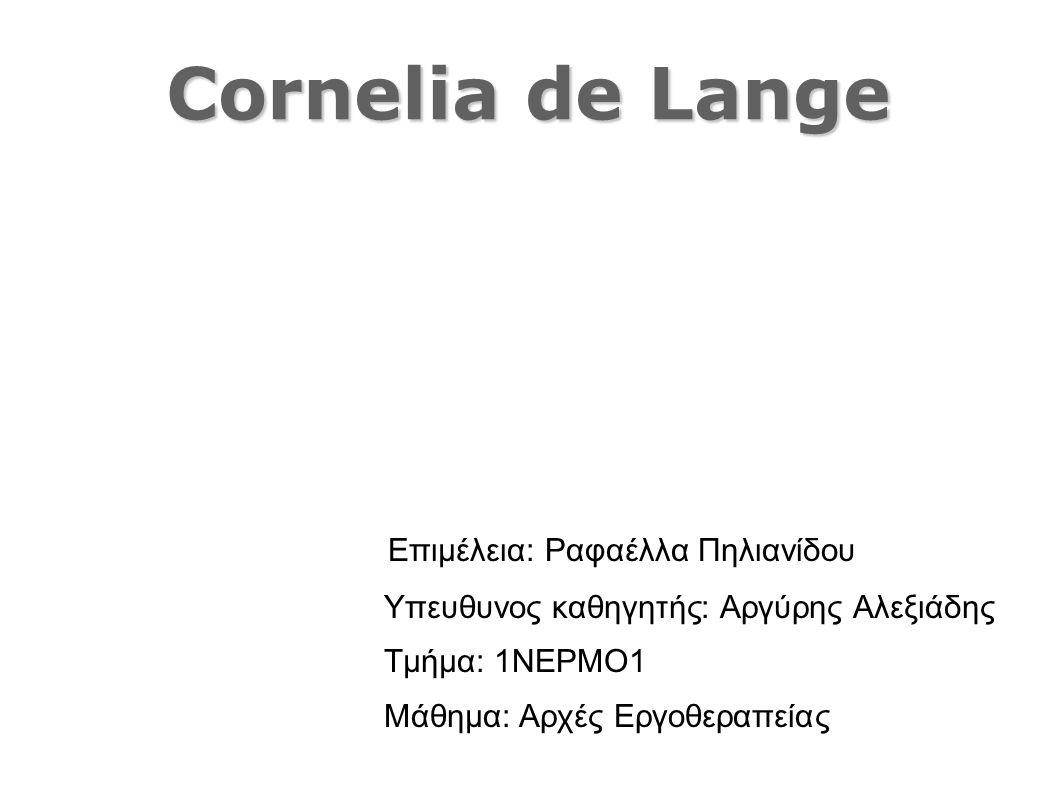 Cornelia de Lange Επιμέλεια: Ραφαέλλα Πηλιανίδου Υπευθυνος καθηγητής: Αργύρης Αλεξιάδης Τμήμα: 1ΝΕΡΜΟ1 Μάθημα: Αρχές Εργοθεραπείας