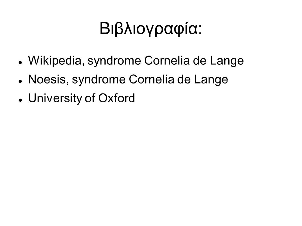 Βιβλιογραφία: Wikipedia, syndrome Cornelia de Lange Noesis, syndrome Cornelia de Lange University of Oxford