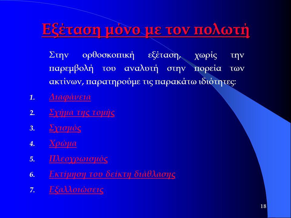 18 Εξέταση μόνο με τον πολωτή Εξέταση μόνο με τον πολωτή Στην ορθοσκοπική εξέταση, χωρίς την παρεμβολή του αναλυτή στην πορεία των ακτίνων, παρατηρούμ