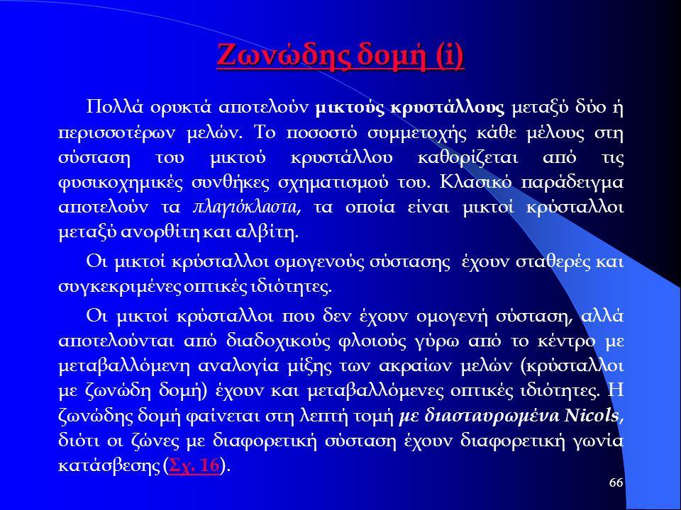 66 Ζωνώδης δομή (i) Ζωνώδης δομή (i) Πολλά ορυκτά αποτελούν μικτούς κρυστάλλους μεταξύ δύο ή περισσοτέρων μελών. Το ποσοστό συμμετοχής κάθε μέλους στη