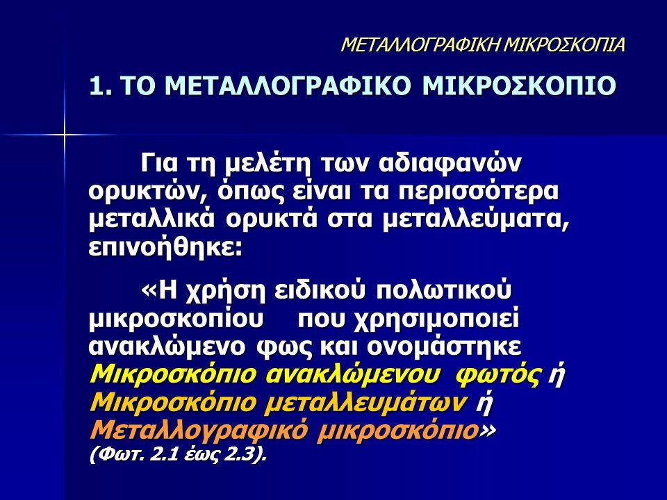 1. ΤΟ ΜΕΤΑΛΛΟΓΡΑΦΙΚΟ ΜΙΚΡΟΣΚΟΠΙΟ Για τη μελέτη των αδιαφανών ορυκτών, όπως είναι τα περισσότερα μεταλλικά ορυκτά στα μεταλλεύματα, επινοήθηκε: «Η χρήσ