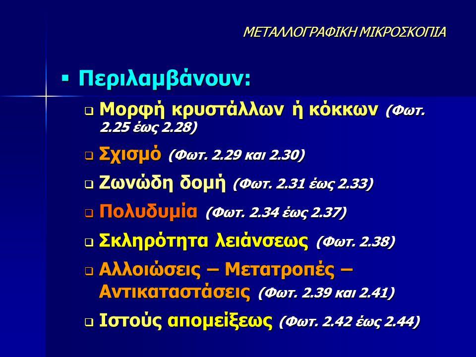  Περιλαμβάνουν:  Μορφή κρυστάλλων ή κόκκων (Φωτ. 2.25 έως 2.28)  Σχισμό (Φωτ. 2.29 και 2.30)  Ζωνώδη δομή (Φωτ. 2.31 έως 2.33)  Πολυδυμία (Φωτ. 2