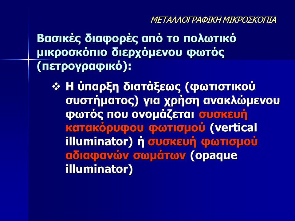 Βασικές διαφορές από το πολωτικό μικροσκόπιο διερχόμενου φωτός (πετρογραφικό):  Η ύπαρξη διατάξεως (φωτιστικού συστήματος) για χρήση ανακλώμενου φωτό
