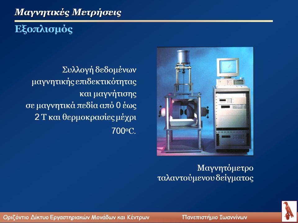 Μαγνητικές Μετρήσεις Εξοπλισμός Συλλογή δεδομένων μαγνητικής επιδεκτικότητας και μαγνήτισης σε μαγνητικά πεδία από 0 έως 2 Τ και θερμοκρασίες μέχρι 700 ο C.