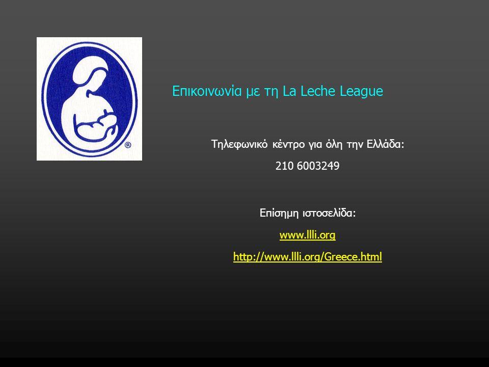 Επικοινωνία με τη La Leche League Τηλεφωνικό κέντρο για όλη την Ελλάδα: 210 6003249 Επίσημη ιστοσελίδα: www.llli.org http://www.llli.org/Greece.html