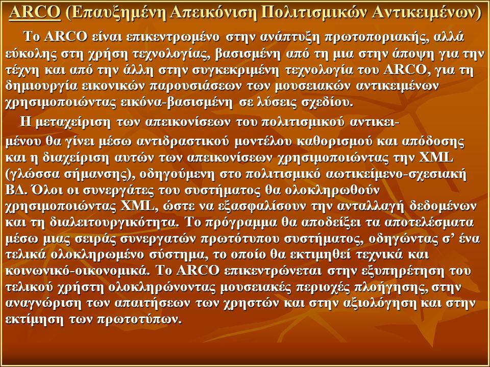 ARCO (Επαυξημένη Απεικόνιση Πολιτισμικών Αντικειμένων) Το ARCO είναι επικεντρωμένο στην ανάπτυξη πρωτοποριακής, αλλά εύκολης στη χρήση τεχνολογίας, βασισμένη από τη μια στην άποψη για την τέχνη και από την άλλη στην συγκεκριμένη τεχνολογία του ARCO, για τη δημιουργία εικονικών παρουσιάσεων των μουσειακών αντικειμένων χρησιμοποιώντας εικόνα-βασισμένη σε λύσεις σχεδίου.