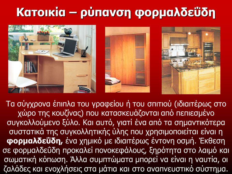 Κατοικία – ρύπανση φορμαλδεΰδη Τα σύγχρονα έπιπλα του γραφείου ή του σπιτιού (ιδιαιτέρως στο χώρο της κουζίνας) που κατασκευάζονται από πεπιεσμένο συγκολλούμενο ξύλο.