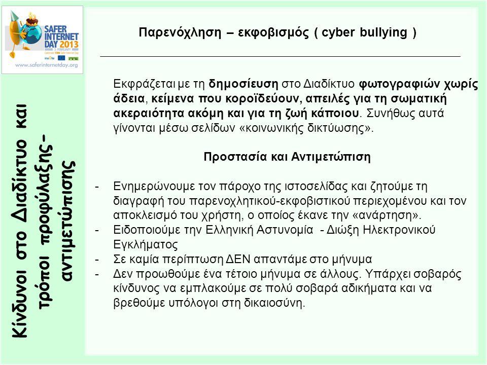 Κίνδυνοι στο Διαδίκτυο και τρόποι προφύλαξης- αντιμετώπισης Παρενόχληση – εκφοβισμός ( cyber bullying ) Εκφράζεται με τη δημοσίευση στο Διαδίκτυο φωτογραφιών χωρίς άδεια, κείμενα που κοροϊδεύουν, απειλές για τη σωματική ακεραιότητα ακόμη και για τη ζωή κάποιου.
