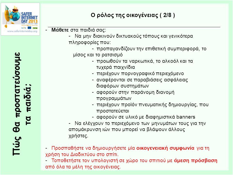 Πώς θα προστατεύσουμε τα παιδιά; Ο ρόλος της οικογένειας ( 2/8 ) - Μάθετε στα παιδιά σας: - Να μην διακινούν δικτυακούς τόπους και γενικότερα πληροφορίες που: - προπαγανδίζουν την επιθετική συμπεριφορά, το μίσος και το ρατσισμό - προωθούν τα ναρκωτικά, το αλκοόλ και τα τυχερά παιχνίδια - περιέχουν πορνογραφικό περιεχόμενο - αναφέρονται σε παραβιάσεις ασφάλειας διαφόρων συστημάτων - αφορούν στην παράνομη διανομή προγραμμάτων - περιέχουν προϊόν πνευματικής δημιουργίας, που προστατεύεται - αφορούν σε υλικό με διαφημιστικά banners - Να ελέγχουν το περιεχόμενο των μηνυμάτων τους για την απομάκρυνση ιών που μπορεί να βλάψουν άλλους χρήστες.