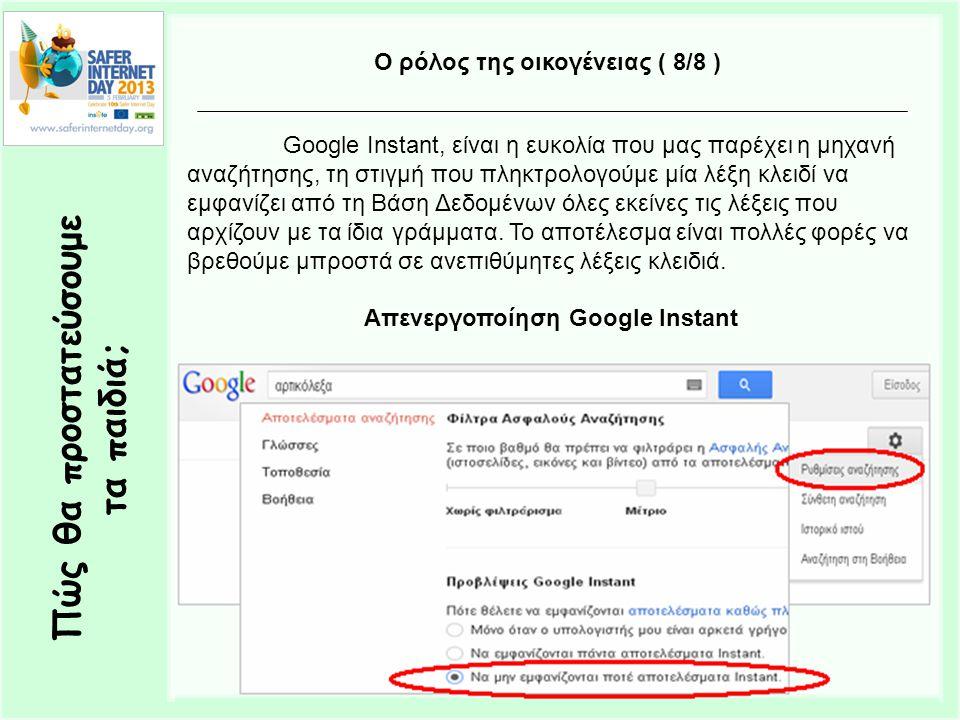 Πώς θα προστατεύσουμε τα παιδιά; Ο ρόλος της οικογένειας ( 8/8 ) Google Instant, είναι η ευκολία που μας παρέχει η μηχανή αναζήτησης, τη στιγμή που πληκτρολογούμε μία λέξη κλειδί να εμφανίζει από τη Βάση Δεδομένων όλες εκείνες τις λέξεις που αρχίζουν με τα ίδια γράμματα.