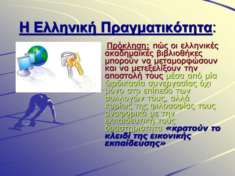 Η Ελληνική Πραγματικότητα: Πρόκληση: πώς οι ελληνικές ακαδημαϊκές βιβλιοθήκες μπορούν να μεταμορφώσουν και να μετεξελίξουν την αποστολή τους μέσα από μία διαδικασία συνεργασίας όχι μόνο στο επίπεδο των συλλογών τους, αλλά κυρίως της φιλοσοφίας τους αναφορικά με την εκπαιδευτική τους δραστηριότητα «κρατούν το κλειδί της εικονικής εκπαίδευσης» Πρόκληση: πώς οι ελληνικές ακαδημαϊκές βιβλιοθήκες μπορούν να μεταμορφώσουν και να μετεξελίξουν την αποστολή τους μέσα από μία διαδικασία συνεργασίας όχι μόνο στο επίπεδο των συλλογών τους, αλλά κυρίως της φιλοσοφίας τους αναφορικά με την εκπαιδευτική τους δραστηριότητα «κρατούν το κλειδί της εικονικής εκπαίδευσης»