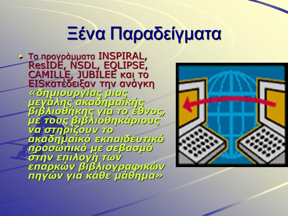 Ξένα Παραδείγματα Τα προγράμματα INSPIRAL, ResIDE, NSDL, EQLIPSE, CAMILLE, JUBILEE και το EISκατέδειξαν την ανάγκη «δημιουργίας μιας μεγάλης ακαδημαϊκής βιβλιοθήκης για το έθνος, με τους βιβλιοθηκάριους να στηρίζουν το ακαδημαϊκό εκπαιδευτικό προσωπικό με σεβασμό στην επιλογή των επαρκών βιβλιογραφικών πηγών για κάθε μάθημα»