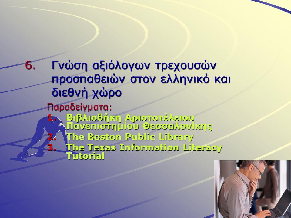 6.Γνώση αξιόλογων τρεχουσών προσπαθειών στον ελληνικό και διεθνή χώρο Παραδείγματα: 1.Βιβλιοθήκη Αριστοτέλειου Πανεπιστημίου Θεσσαλονίκης 2.The Boston Public Library 3.The Texas Information Literacy Tutorial