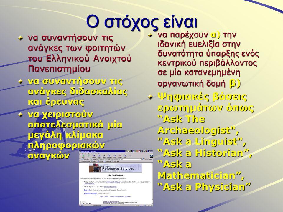 Ο στόχος είναι να συναντήσουν τις ανάγκες των φοιτητών του Ελληνικού Ανοιχτού Πανεπιστημίου να συναντήσουν τις ανάγκες διδασκαλίας και έρευνας να χειριστούν αποτελεσματικά μία μεγάλη κλίμακα πληροφοριακών αναγκών να παρέχουν α) την ιδανική ευελιξία στην δυνατότητα ύπαρξης ενός κεντρικού περιβάλλοντος σε μία κατανεμημένη οργανωτική δομή β) Ψηφιακές βάσεις ερωτημάτων όπως Ask The Archaeologist , Ask a Linguist , Ask a Historian , Ask a Mathematician , Ask a Physician