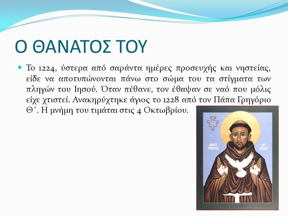 Ο ΘΑΝΑΤΟΣ ΤΟΥ Το 1224, ύστερα από σαράντα ημέρες προσευχής και νηστείας, είδε να αποτυπώνονται πάνω στο σώμα του τα στίγματα των πληγών του Ιησού. Ότα