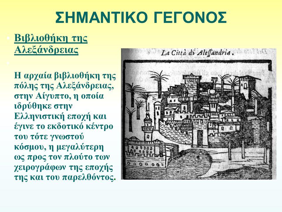 ΣΗΜΑΝΤΙΚΟ ΓΕΓΟΝΟΣ Βιβλιοθήκη της Αλεξάνδρειας Η αρχαία βιβλιοθήκη της πόλης της Αλεξάνδρειας, στην Αίγυπτο, η οποία ιδρύθηκε στην Ελληνιστική εποχή κα