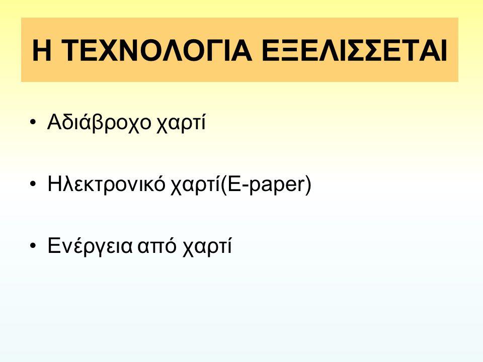 Η ΤΕΧΝΟΛΟΓΙΑ ΕΞΕΛΙΣΣΕΤΑΙ Αδιάβροχο χαρτί Ηλεκτρονικό χαρτί(E-paper) Ενέργεια από χαρτί