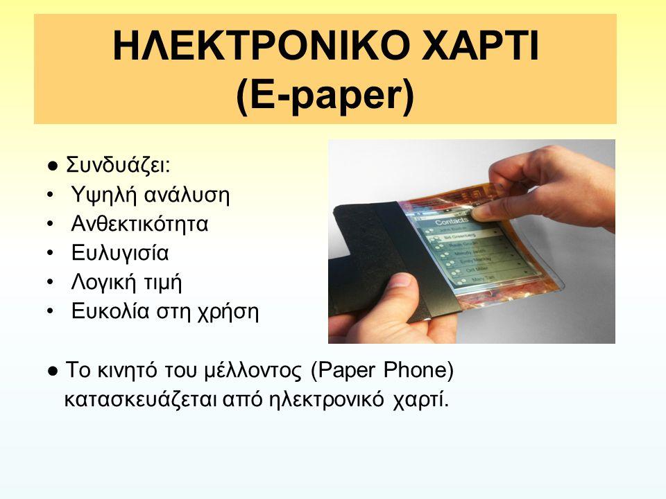 ΗΛΕΚΤΡΟΝΙΚΟ ΧΑΡΤΙ (E-paper) ● Συνδυάζει: Υψηλή ανάλυση Ανθεκτικότητα Ευλυγισία Λογική τιμή Ευκολία στη χρήση ● Το κινητό του μέλλοντος (Paper Phone) κ
