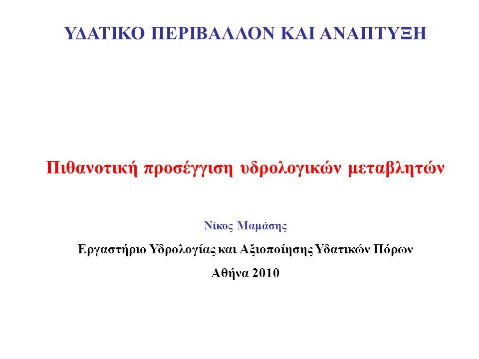 ΥΔΑΤΙΚΟ ΠΕΡΙΒΑΛΛΟΝ ΚΑΙ ΑΝΑΠΤΥΞΗ Πιθανοτική προσέγγιση υδρολογικών μεταβλητών Νίκος Μαμάσης Εργαστήριο Υδρολογίας και Αξιοποίησης Υδατικών Πόρων Αθήνα 2010