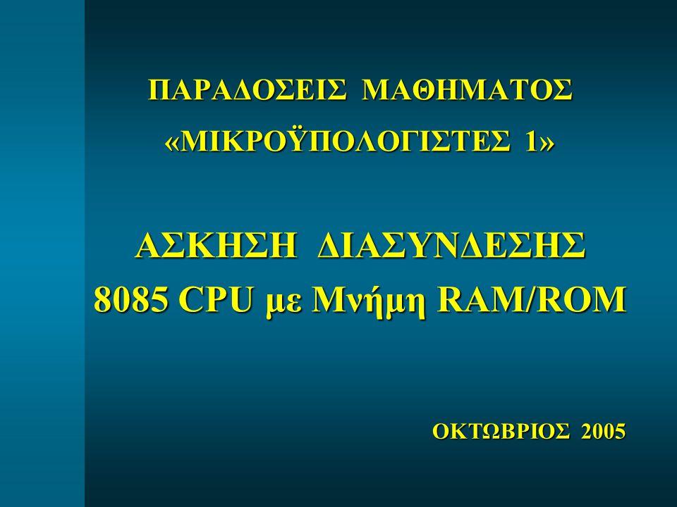 ΠΑΡΑΔΟΣΕΙΣ ΜΑΘΗΜΑΤΟΣ «ΜΙΚΡΟΫΠΟΛΟΓΙΣΤΕΣ 1» ΑΣΚΗΣΗ ΔΙΑΣΥΝΔΕΣΗΣ 8085 CPU με Μνήμη RAM/ROM ΟΚΤΩΒΡΙΟΣ 2005