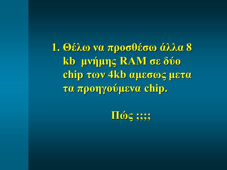 1.Θέλω να προσθέσω άλλα 8 kb μνήμης RAM σε δύο chip των 4kb αμεσως μετα τα προηγούμενα chip. Πώς ;;;; Πώς ;;;;