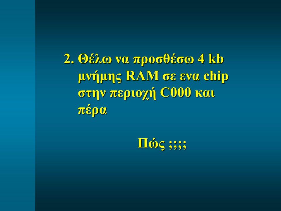 2. Θέλω να προσθέσω 4 kb μνήμης RAM σε ενα chip στην περιοχή C000 και πέρα Πώς ;;;; Πώς ;;;;