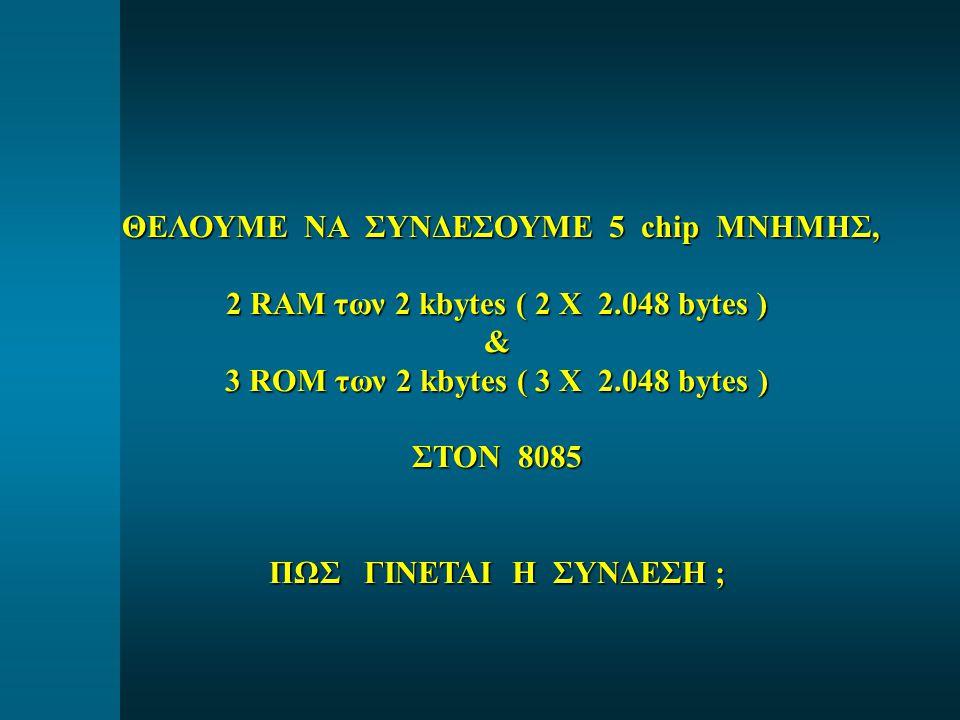 ΘΕΛΟΥΜΕ ΝΑ ΣΥΝΔΕΣΟΥΜΕ 5 chip ΜΝΗΜΗΣ, ΘΕΛΟΥΜΕ ΝΑ ΣΥΝΔΕΣΟΥΜΕ 5 chip ΜΝΗΜΗΣ, 2 RAM των 2 kbytes ( 2 Χ 2.048 bytes ) & 3 ROM των 2 kbytes ( 3 Χ 2.048 bytes ) ΣΤΟΝ 8085 ΠΩΣ ΓΙΝΕΤΑΙ Η ΣΥΝΔΕΣΗ ;