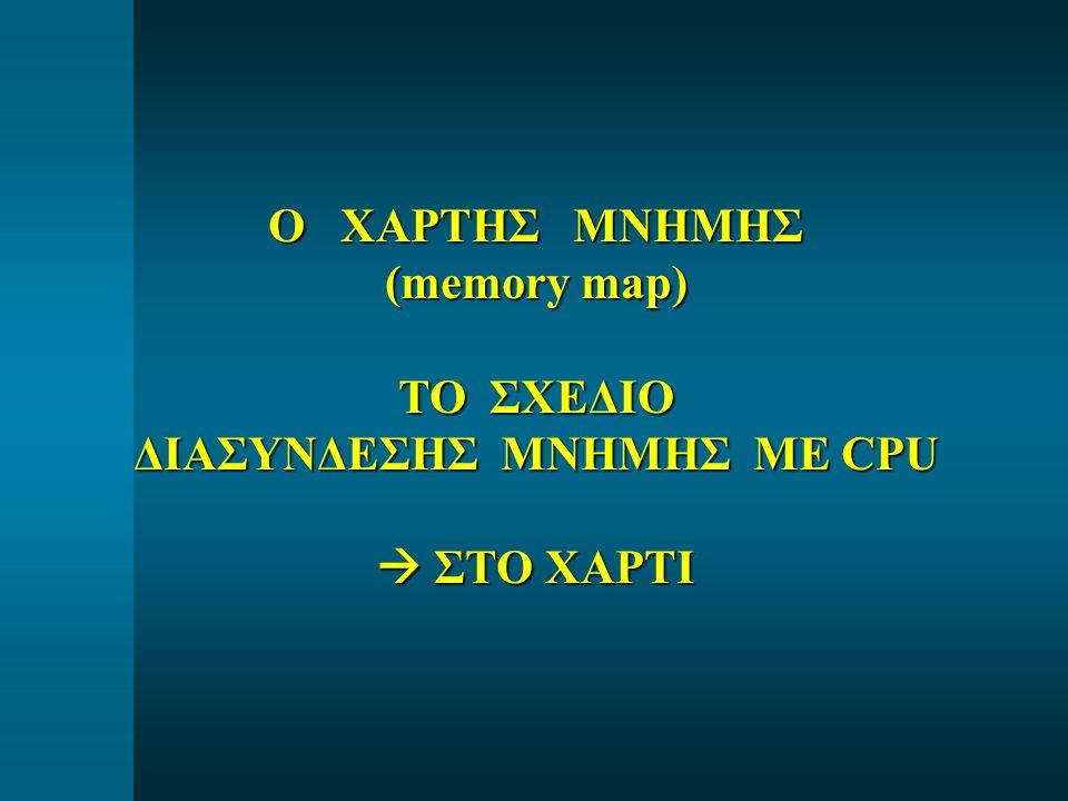 Ο ΧΑΡΤΗΣ ΜΝΗΜΗΣ (memory map) ΤΟ ΣΧΕΔΙΟ ΔΙΑΣΥΝΔΕΣΗΣ ΜΝΗΜΗΣ ΜΕ CPU  ΣΤΟ ΧΑΡΤΙ